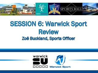 SESSION 6: Warwick Sport Review Zoë Buckland, Sports Officer