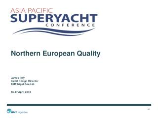 Northern European Quality James Roy Yacht Design Director BMT Nigel Gee Ltd. 16-17  April  2013
