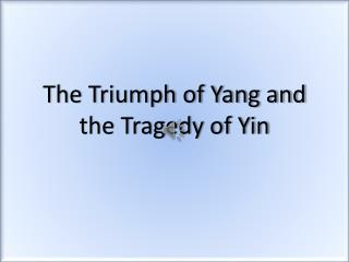 The Triumph of Yang and the Tragedy of Yin