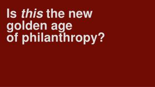 Is  this  the new golden age  of philanthropy?