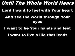 Until The Whole World Hears Lord I want to feel with Your heart