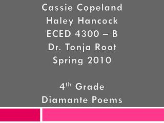 Cassie Copeland  Haley Hancock ECED 4300 – B Dr. Tonja Root Spring 2010 4 th  Grade Diamante Poems