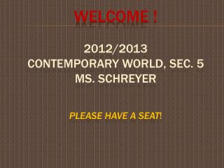 WELCOME  ! 2012/2013 CONTEMPORARY WORLD, sec. 5 Ms. Schreyer PLEASE HAVE A SEAT !