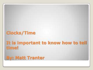 Clocks/Time It is important to know how to tell time! By: Matt Tranter