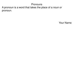 Pronouns A pronoun is a word that takes the place of a noun or pronoun. Your Name