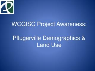 WCGISC Project Awareness: Pflugerville Demographics & Land Use