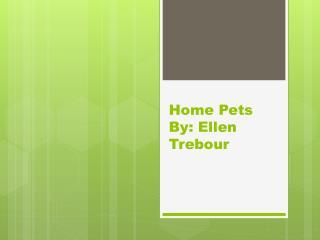 Home Pets  By: Ellen  Trebour