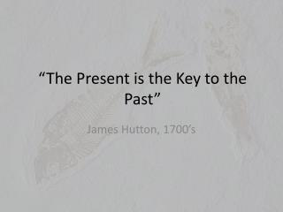 """The Present is the Key to the Past"""