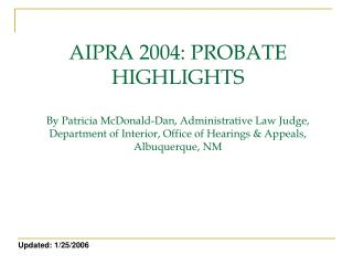 AIPRA 2004: PROBATE HIGHLIGHTS  By Patricia McDonald-Dan, Administrative Law Judge, Department of Interior, Office of He