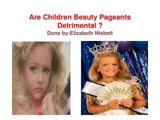 Are  Children Beauty Pageants Detrimental  ? Done  by:Elizabeth N isbett