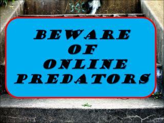 BEWARE  OF  ONLINE PREDATORS
