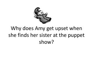 Why does Amy get upset when she finds her sister at the puppet show?