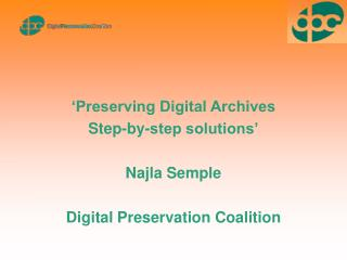 �Preserving Digital Archives Step-by-step solutions� Najla Semple Digital Preservation Coalition