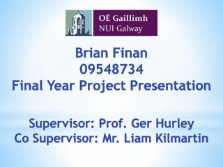 Brian  Finan 09548734 Final Year Project Presentation Supervisor:  Prof. Ger  Hurley