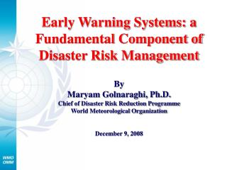 Early Warning Systems: a Fundamental Component of Disaster Risk Management  By Maryam Golnaraghi, Ph.D. Chief of Disaste