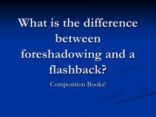 What is the difference between foreshadowing and a flashback?