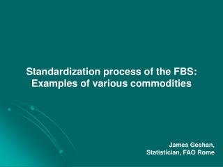 Standardization process of the FBS: Examples of various commodities James Geehan,
