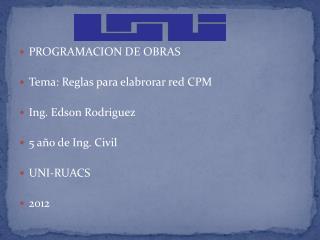 PROGRAMACION DE OBRAS Tema :  Reglas para elabrorar  red CPM Ing . Edson Rodriguez