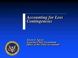 Accounting for Loss Contingencies     Alison T. Spivey Associate Chief Accountant Office of the Chief Accountant