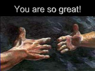 You are so great!