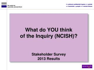 What do  you  think  of the Inquiry (NCISH)? Stakeholder Survey 2013  Results