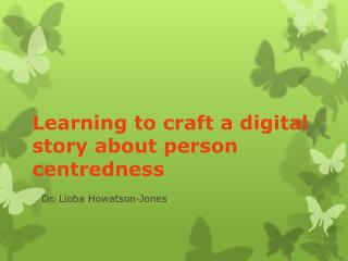 Learning to craft a digital story about person  centredness