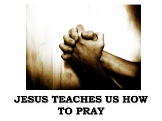 JESUS TEACHES  US HOW TO PRAY
