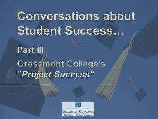 "Conversations about           	Student Success… Part III Grossmont  College's 	"" Project Success"""