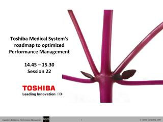 Toshiba Medical System's roadmap to optimized Performance Management 14.45 – 15.30 Session 22