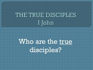 THE TRUE DISCIPLES I John