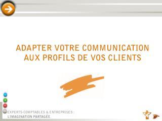 ADAPTER VOTRE COMMUNICATION AUX PROFILS DE VOS CLIENTS
