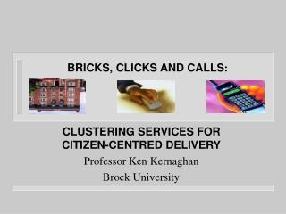 CLUSTERING SERVICES FOR CITIZEN-CENTRED DELIVERY Professor Ken Kernaghan Brock University