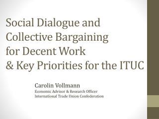 Social Dialogue and Collective Bargaining  for Decent Work  & Key Priorities for the ITUC