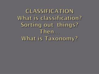CLASSIFICATION What is classification? Sorting out  things? Then… What is Taxonomy?