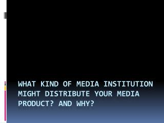 What Kind Of Media Institution Might Distribute Your Media Product? And Why?