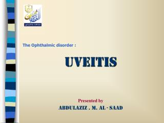 The Ophthalmic disorder : Uveitis Presented by Abdulaziz . M. Al - Saad