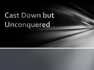 Cast Down but Unconquered