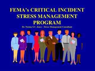 FEMA s CRITICAL INCIDENT STRESS MANAGEMENT PROGRAM  Dr. Norma S.C. Jones   Stress Management Consultant