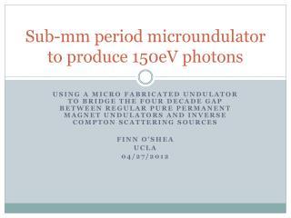 Sub-mm period  microundulator  to produce  150eV  photons