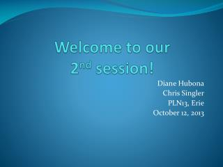 Welcome to our  2 nd  session!