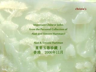 Important Chinese Jades  from the Personal Collection of  Alan and Simone Hartman  I