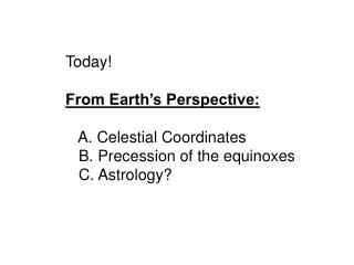 Today! From Earth�s Perspective:    A. Celestial Coordinates    B. Precession of the equinoxes