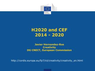 H2020  and CEF 2014 - 2020 Javier Hernandez-Ros Creativity DG CNECT, European Commission