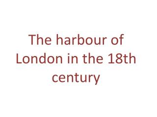 The harbour  of London  in  the 18th  century