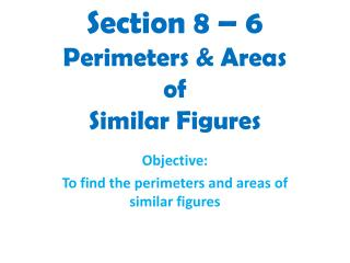 Section 8 – 6 Perimeters & Areas of  Similar Figures