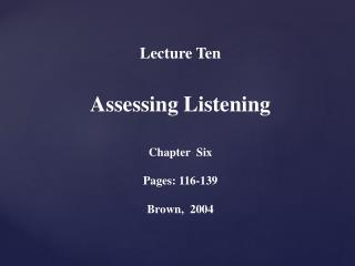 Lecture  Ten  Assessing Listening Chapter  Six  Pages: 116-139 Brown,  2004