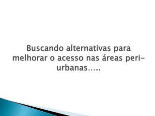 Buscando alternativas para melhorar  o  acesso nas áreas peri-urbanas …..