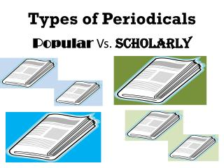 Types of Periodicals Popular  Vs.  Scholarly