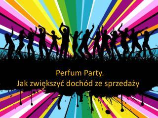 Perfum Party. Jak zwiększyć dochód ze sprzedaży .
