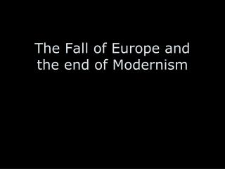 The Fall of Europe and  the end of Modernism